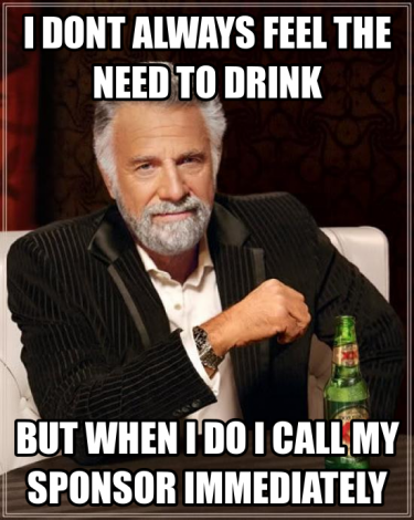 I don't always feel the need to drink but when I do, I call my sponsor immediately.