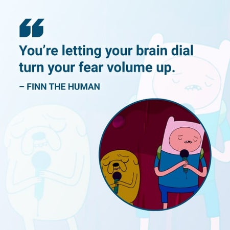 you're letting your brain dial turn your fear volume up adventure time quote