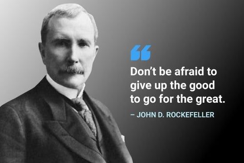 don't be afraid to give up the good to go for the great john d rockefeller