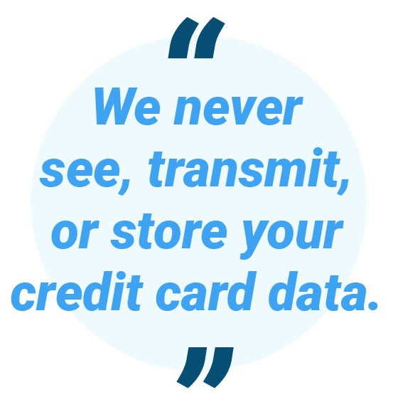 We never see, transmit, or store your credit card data.
